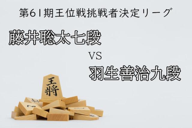 第61期王位戦挑戦者決定リーグ 藤井聡太七段VS羽生善治九段